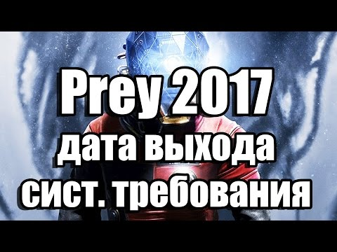 Prey 2017 дата выхода, системные требования
