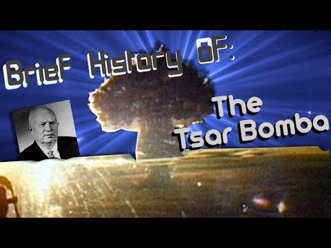 A Brief History of: The Largest Man Made Explosion (Tsar Bomba)