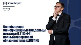 бенефициары (бенефициарные владельцы по статье 6.1 115 ФЗ) полный обзор новой обязанности всех ЮРЛИЦ