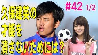 【FChan TV #42 1/2】<サッカー大討論会7>久保建英の才能を潰さないためには?アンダー世代W杯イヤーで熱論!