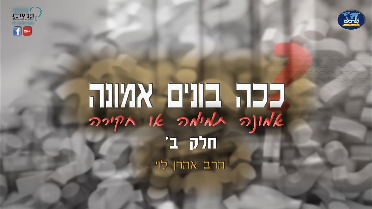 ככה בונים אמונה - חלק ב' - הרב אהרן לוי