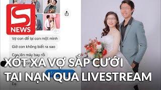 Đang đi làm xa, chồng xót xa khi vợ sắp cưới bị tai nạn qua livestream