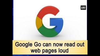 Google Go can now read out web pages loud - #Technology News