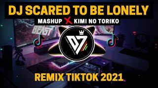 DJ SCARED TO BE LONELY X KIMI NO TORIKO REMIX TIK TOK VIRAL 2021