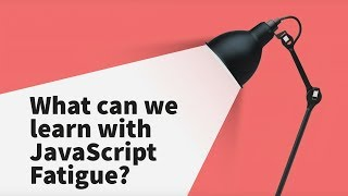 What Can We Learn With JavaScript Fatigue
