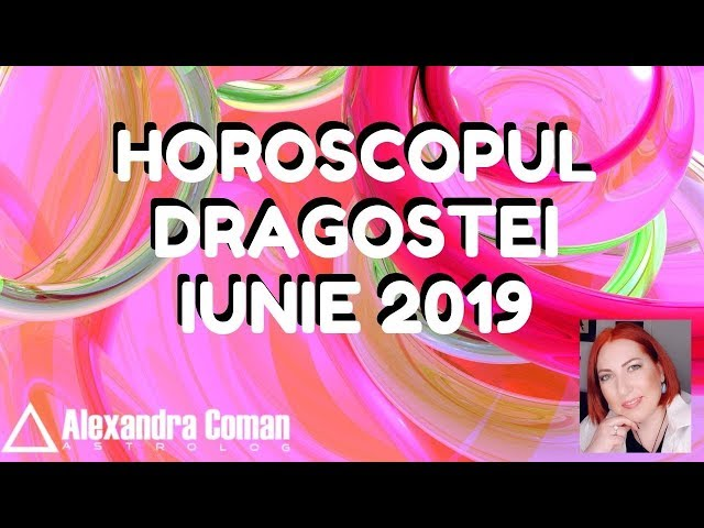 HOROSCOPUL DRAGOSTEI ~ IUNIE 2019 ~ by Astrolog Alexandra Coman