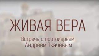 Встреча с протоиереем Андреем Ткачевым.  Тема: «ЖИВАЯ ВЕРА»