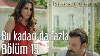 İstanbullu Gelin 13. Bölüm - Bu Kadarı da Fazla