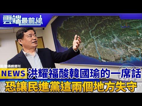 洪耀福酸韓國瑜的一席話 恐讓民進黨這兩個地方失守|雲端最前線 EP471精華