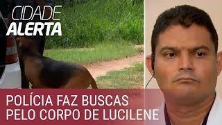 Caso Lucilene: polícia faz buscas com cães farejadores