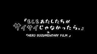 『もしもあたしたちがサイサイじゃなかったら。』&『HERO DOCUMENTRY FILM』予告編