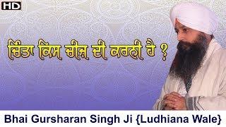 Chinta kis cheez di karni hai ? | Bhai Gursharan singh ji (Ludhiana wale) |katha Kirtan | Bachan| HD