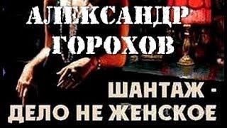 Александр Горохов. Шантаж - дело не женское 1