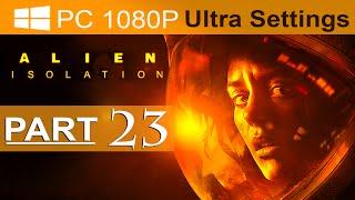 Alien Isolation Walkthrough Part 23 [1080p HD PC ULTRA] Alien Isolation Gameplay - No Commentary