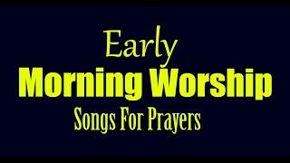 Early Morning worship songs for prayer, Gospel music worship songs