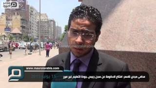 مصر العربية |  محامى مجدى قاسم: امتناع الحكومة عن سجن رئيس جودة التعليم غير مبرر