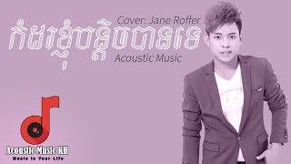 Acoustic Khmer Song - កំដរខ្ញុំបន្តិចបានទេ | Jane Roffer | Kamdor khnhom bantich ban te