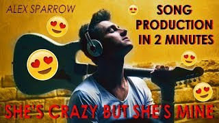 Alex Sparrow - Andquotsheand39s Crazy But Sheand39s Mineandquot  Song Production In 2 Minutes