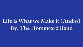 Life is What we Make It (Audio)- By The Homeward Band