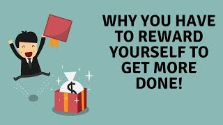 Why You Have to Reward Yourself to Get More Done!