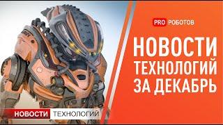 Новейшие роботы и технологии будущего: все новости технологий за декабрь в одном выпуске!