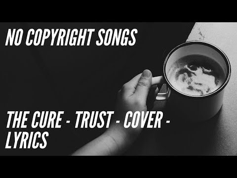 THE CURE - TRUST - COVER - LYRICS - NO COPYRIGHT SONG