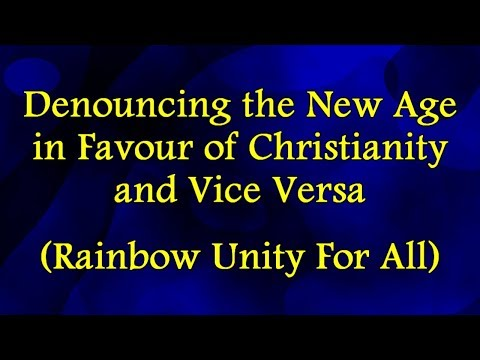 Denouncing the New Age in Favour of Christianity and Vice Versa (Rainbow Unity For All)