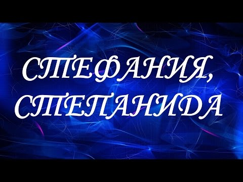 Значение имени Стефания, Степанида. Женские имена и их значения