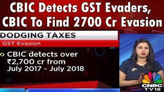 CBIC Detects GST Evaders, CBIC To Find 2700 Cr Evasion | CNBC TV18