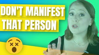 CAREFUL: DON'T MANIFEST A SPECIFIC PERSON