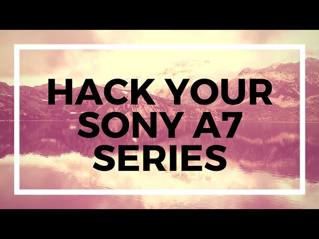 Jeff's new guide on the Sony A7 Series Hack - sonyalpharumors