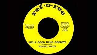Wendell Watts - Kiss A Good Thing Goodbye