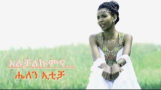 Helen Iticha - Alchalkumina አልቻልኩምና (Amharic)