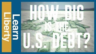 How Big is the U.S. Debt? - Learn Liberty