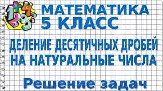 МАТЕМАТИКА 5 класс. ДЕЛЕНИЕ ДЕСЯТИЧНЫХ ДРОБЕЙ НА НАТУРАЛЬНЫЕ ЧИСЛА. Решение задач