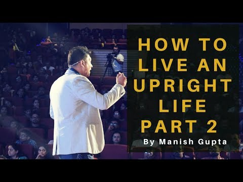 How to live an upright life part 2  By Manish Gupta | Chrysalis