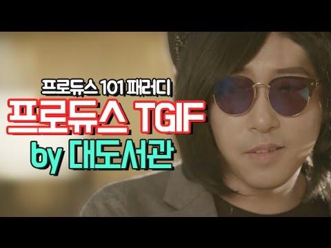 프로듀스101 패러디 - 프로듀스TGIF by 대도서관 (Produce101 parody)