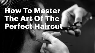 How To Master The Art Of The Perfect Haircut