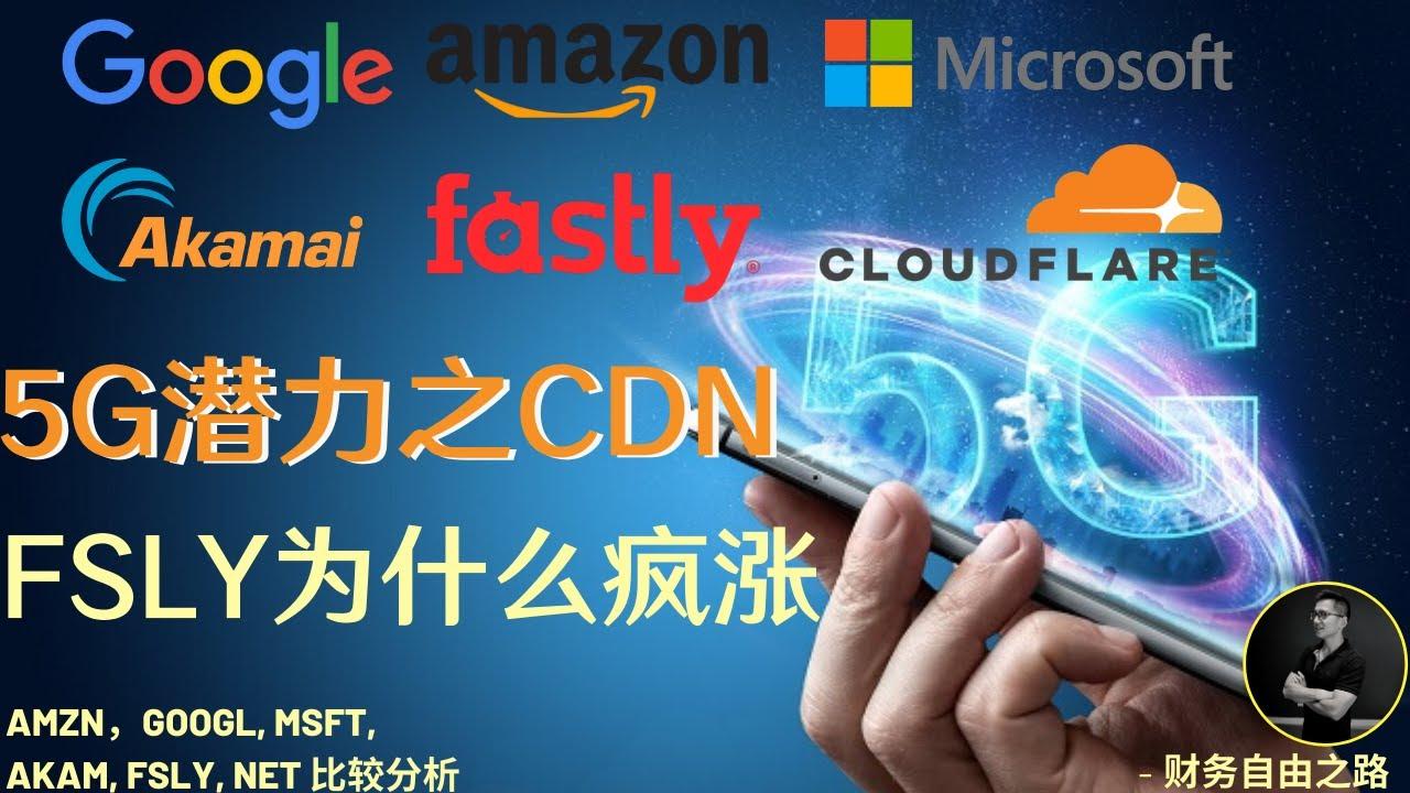 美股分析财报《5G概念股之CDN (Content Delivery Network)》: Fastly (FSLY)为什么涨不停?一个5G发展里的高速发展领域谁最受益?亚马逊谷歌微软以及中盘股比较