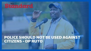 Police should not be used against citizens and leaders, DP Ruto warns