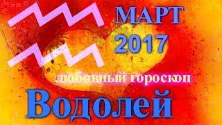 ВОДОЛЕЙ. ЛЮБОВНЫЙ ГОРОСКОП МАРТ 2017 ВОДОЛЕЙ
