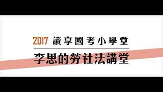 讀享國考小學堂 2017李思的勞社法講堂第1堂---勞社法簡介、基本概念與原則、非典型勞動關係