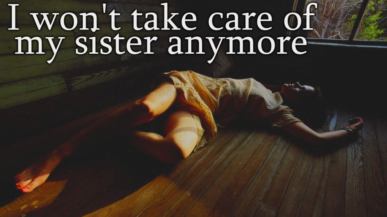 "i won't take care of my sister anymore"" creepypasta - youtube"