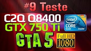 testamos o core 2 quad q8400 gtx 750 ti no gta v 1080p e olha no que deu