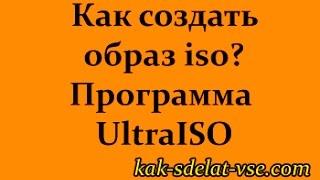Как создать образ iso? Программа UltraISO.