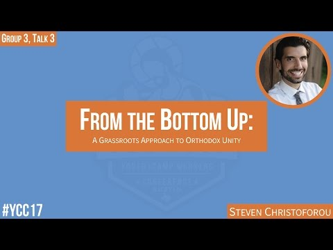 """YCC 2017   """"From the Bottom Up: A Grassroots Approach to Orthodox Unity"""" by Steven Christoforou"""