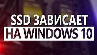 Компьютер на Windows 10 зависает на SSD — Что делать? Как исправить?