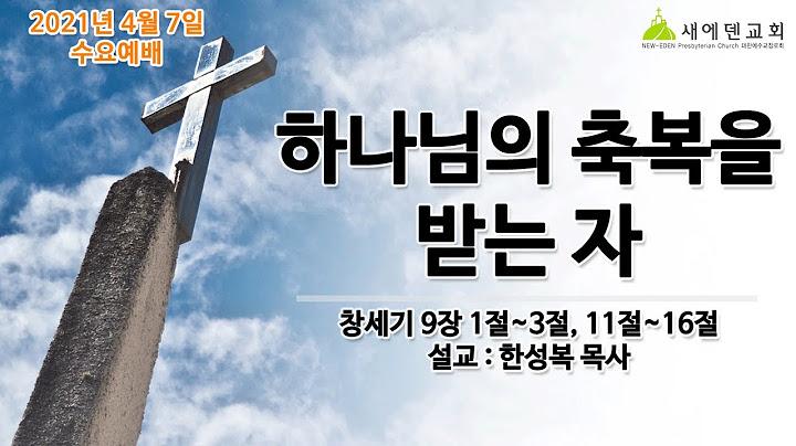 2021. 04. 07  수요예배 / 하나님의 축복을 받는 자 / 창세기 9장 1~3절, 11절~16절