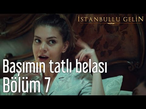 İstanbullu Gelin 7. Bölüm - Başımın Tatlı Belası