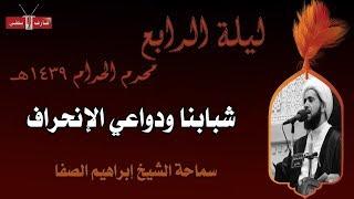 شبابنا ودواعي الإنحراف - الشيخ إبراهيم الصفا- ليلة ٤ محرم ١٤٣٩هـ - مأتم إسكان سترة الشمالي